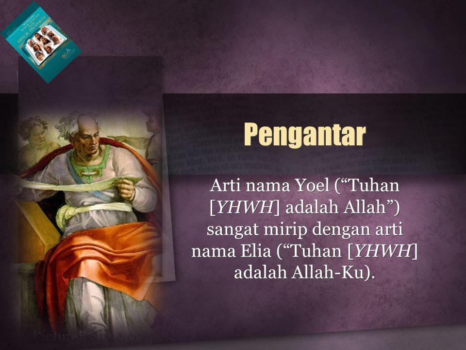 Pengantar Arti nama Yoel ( Tuhan [YHWH] adalah Allah ) sangat mirip dengan arti nama Elia ( Tuhan [YHWH] adalah Allah-Ku).